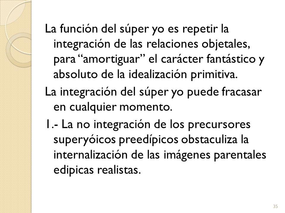 La función del súper yo es repetir la integración de las relaciones objetales, para amortiguar el carácter fantástico y absoluto de la idealización primitiva.