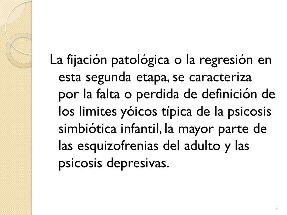 La fijación patológica o la regresión en esta segunda etapa, se caracteriza por la falta o perdida de definición de los limites yóicos típica de la psicosis simbiótica infantil, la mayor parte de las esquizofrenias del adulto y las psicosis depresivas.