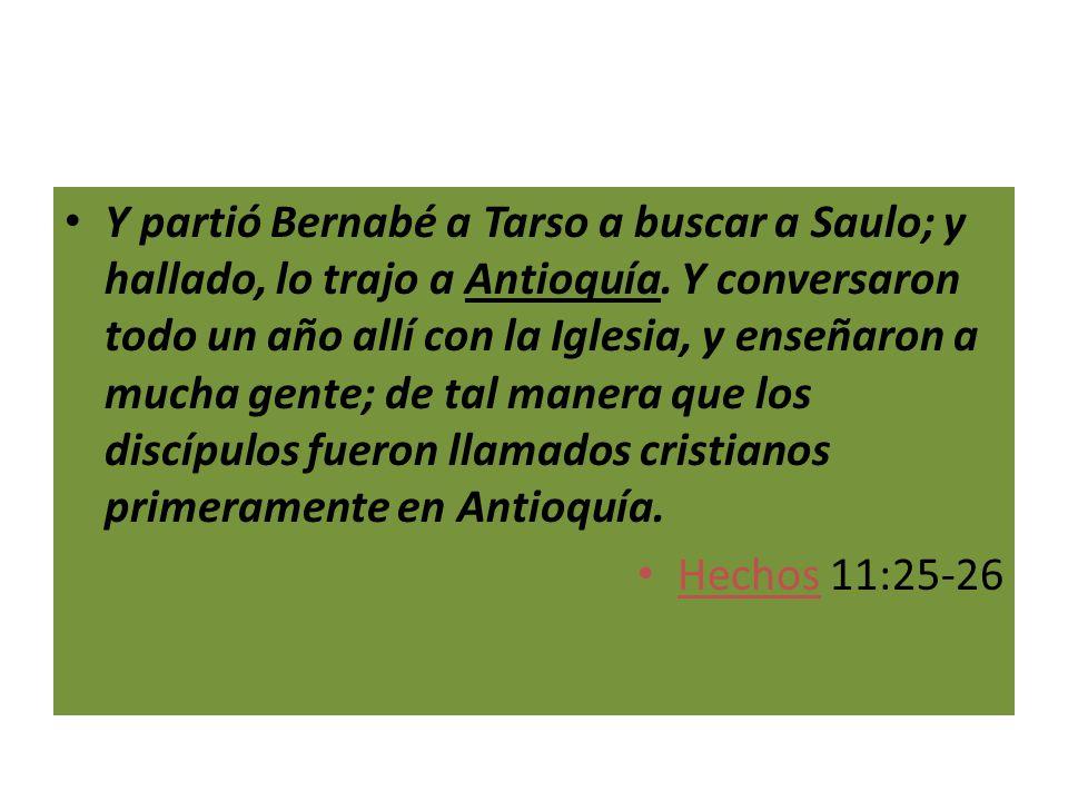 Y partió Bernabé a Tarso a buscar a Saulo; y hallado, lo trajo a Antioquía. Y conversaron todo un año allí con la Iglesia, y enseñaron a mucha gente; de tal manera que los discípulos fueron llamados cristianos primeramente en Antioquía.