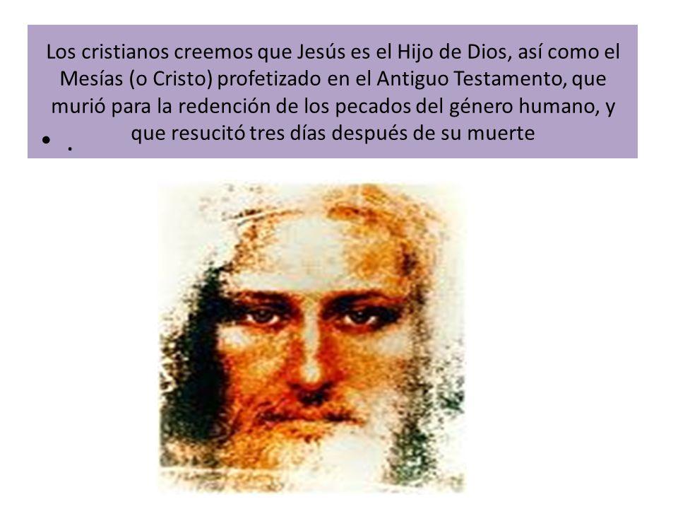 Los cristianos creemos que Jesús es el Hijo de Dios, así como el Mesías (o Cristo) profetizado en el Antiguo Testamento, que murió para la redención de los pecados del género humano, y que resucitó tres días después de su muerte