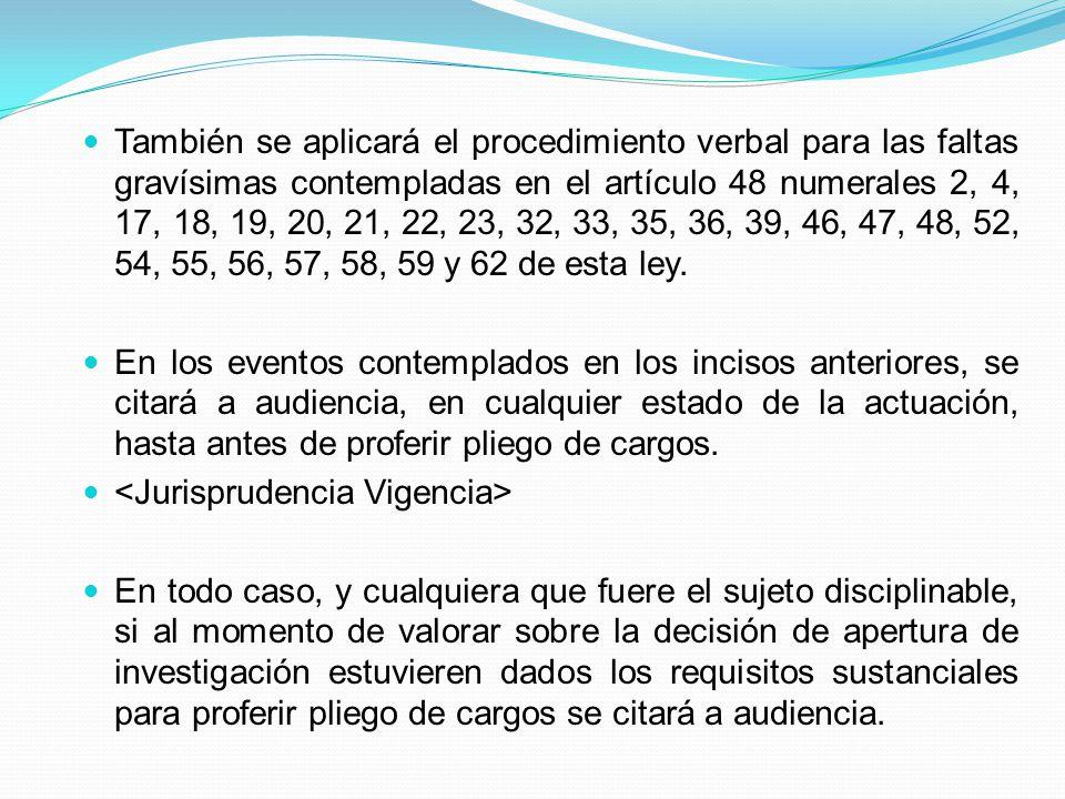 También se aplicará el procedimiento verbal para las faltas gravísimas contempladas en el artículo 48 numerales 2, 4, 17, 18, 19, 20, 21, 22, 23, 32, 33, 35, 36, 39, 46, 47, 48, 52, 54, 55, 56, 57, 58, 59 y 62 de esta ley.