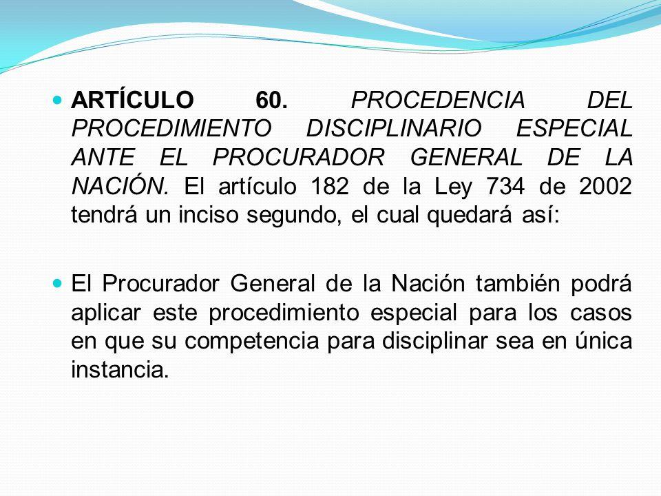 ARTÍCULO 60. PROCEDENCIA DEL PROCEDIMIENTO DISCIPLINARIO ESPECIAL ANTE EL PROCURADOR GENERAL DE LA NACIÓN. El artículo 182 de la Ley 734 de 2002 tendrá un inciso segundo, el cual quedará así: