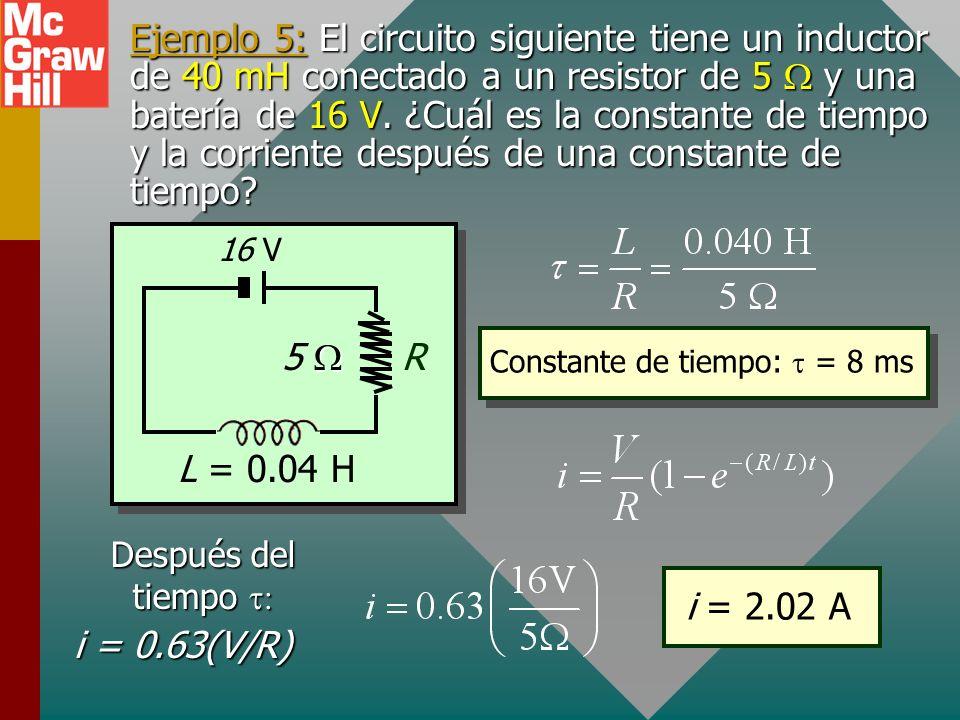 Ejemplo 5: El circuito siguiente tiene un inductor de 40 mH conectado a un resistor de 5 W y una batería de 16 V. ¿Cuál es la constante de tiempo y la corriente después de una constante de tiempo