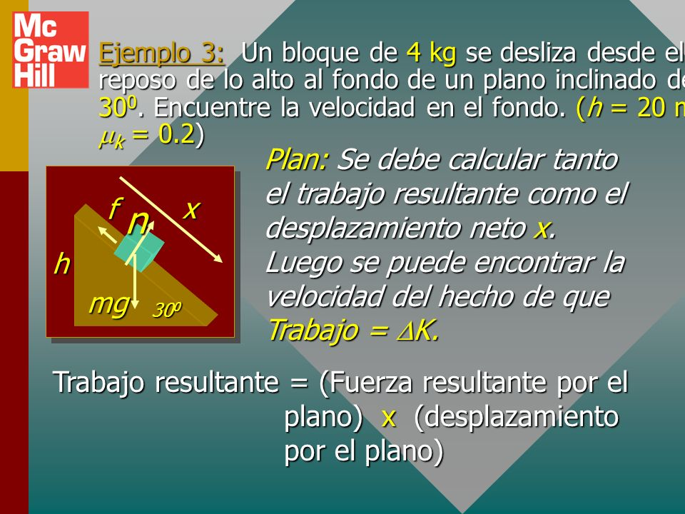 Ejemplo 3: Un bloque de 4 kg se desliza desde el reposo de lo alto al fondo de un plano inclinado de 300. Encuentre la velocidad en el fondo. (h = 20 m y mk = 0.2)