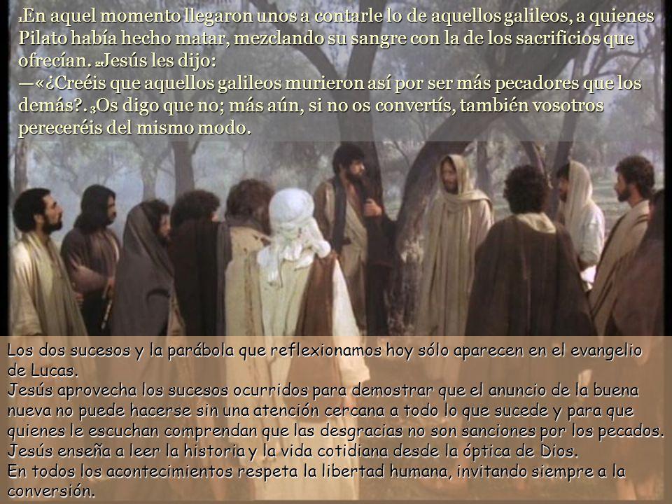 1En aquel momento llegaron unos a contarle lo de aquellos galileos, a quienes Pilato había hecho matar, mezclando su sangre con la de los sacrificios que ofrecían. 2Jesús les dijo: —«¿Creéis que aquellos galileos murieron así por ser más pecadores que los demás . 3Os digo que no; más aún, si no os convertís, también vosotros pereceréis del mismo modo.