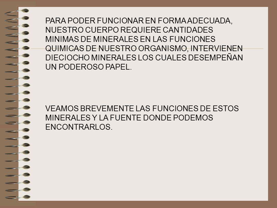 PARA PODER FUNCIONAR EN FORMA ADECUADA, NUESTRO CUERPO REQUIERE CANTIDADES MINIMAS DE MINERALES EN LAS FUNCIONES QUIMICAS DE NUESTRO ORGANISMO, INTERVIENEN DIECIOCHO MINERALES LOS CUALES DESEMPEÑAN UN PODEROSO PAPEL.