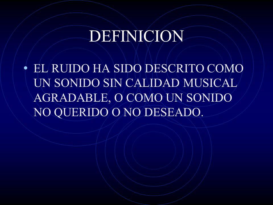 DEFINICION EL RUIDO HA SIDO DESCRITO COMO UN SONIDO SIN CALIDAD MUSICAL AGRADABLE, O COMO UN SONIDO NO QUERIDO O NO DESEADO.