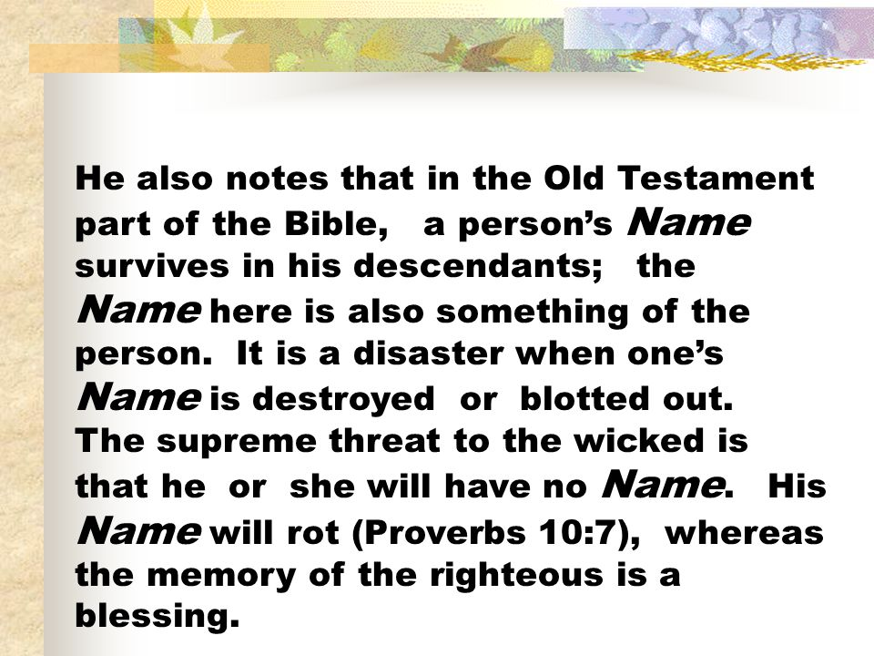 He also notes that in the Old Testament part of the Bible, a person's Name survives in his descendants; the Name here is also something of the person.