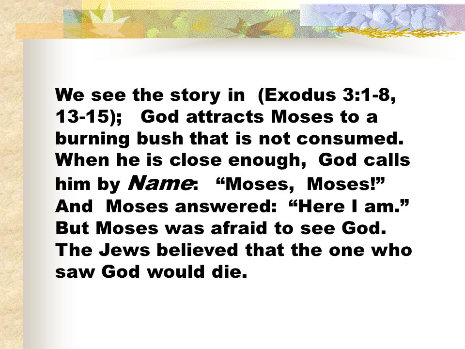 We see the story in (Exodus 3:1-8, 13-15); God attracts Moses to a burning bush that is not consumed.