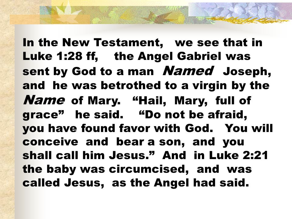 In the New Testament, we see that in Luke 1:28 ff, the Angel Gabriel was sent by God to a man Named Joseph, and he was betrothed to a virgin by the Name of Mary.
