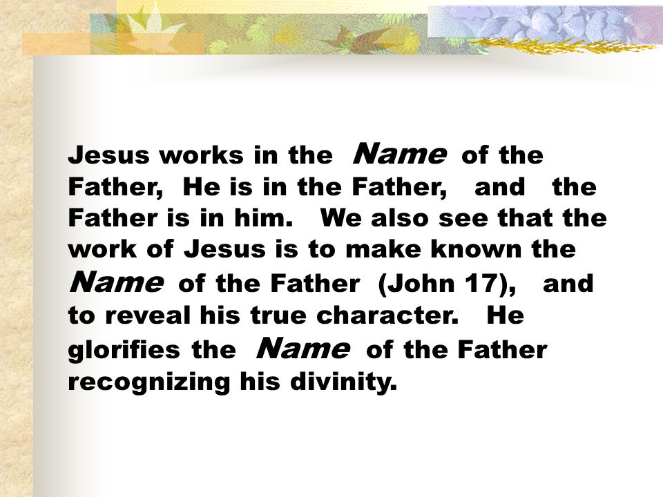 Jesus works in the Name of the Father, He is in the Father, and the Father is in him.