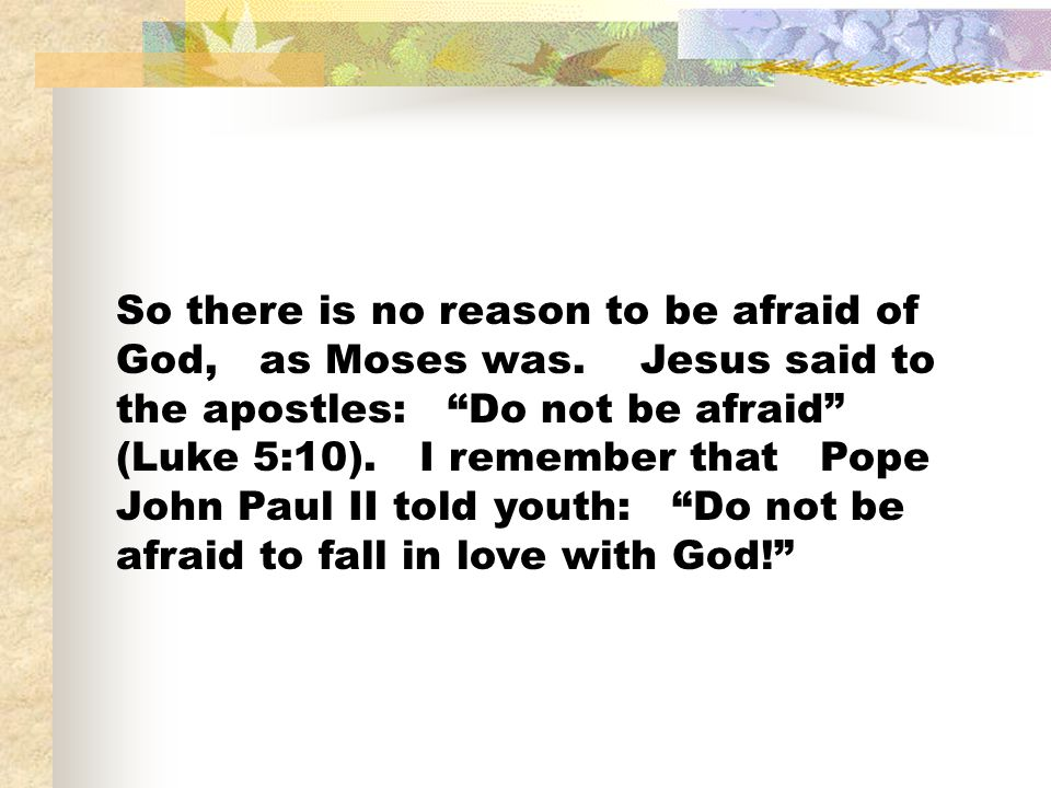 So there is no reason to be afraid of God, as Moses was