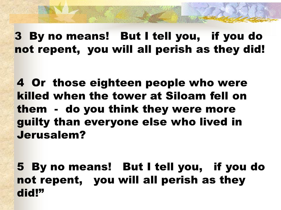 3 By no means! But I tell you, if you do not repent, you will all perish as they did!