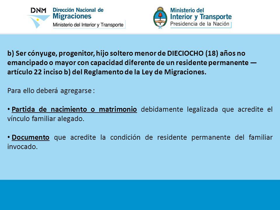 b) Ser cónyuge, progenitor, hijo soltero menor de DIECIOCHO (18) años no emancipado o mayor con capacidad diferente de un residente permanente —artículo 22 inciso b) del Reglamento de la Ley de Migraciones.