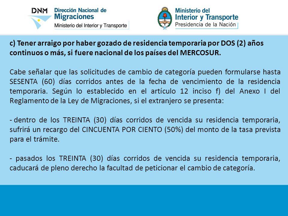 c) Tener arraigo por haber gozado de residencia temporaria por DOS (2) años continuos o más, si fuere nacional de los países del MERCOSUR.