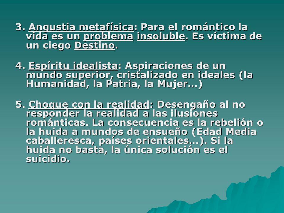 3. Angustia metafísica: Para el romántico la vida es un problema insoluble. Es víctima de un ciego Destino.