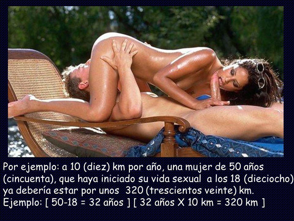 Por ejemplo: a 10 (diez) km por año, una mujer de 50 años (cincuenta), que haya iniciado su vida sexual a los 18 (dieciocho) ya debería estar por unos 320 (trescientos veinte) km.