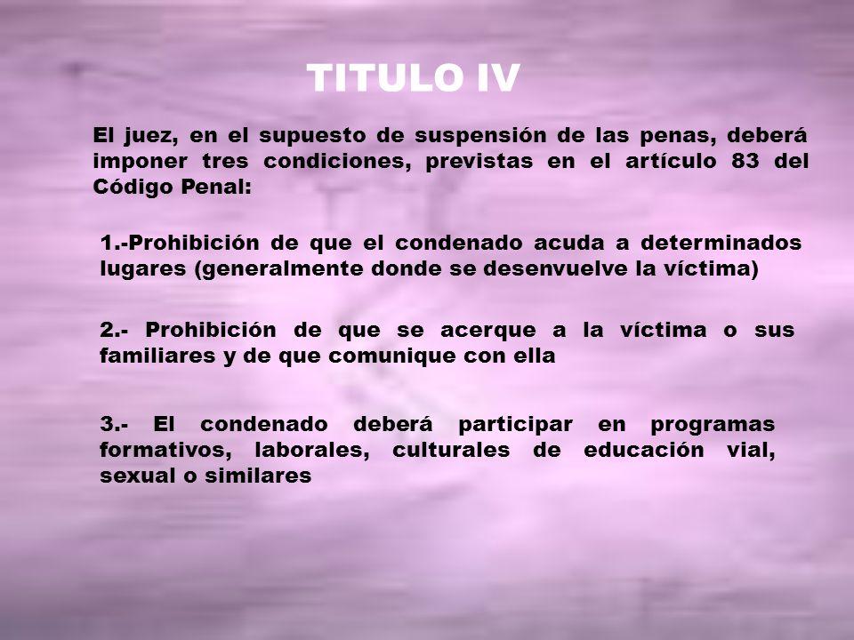 TITULO IV El juez, en el supuesto de suspensión de las penas, deberá imponer tres condiciones, previstas en el artículo 83 del Código Penal: