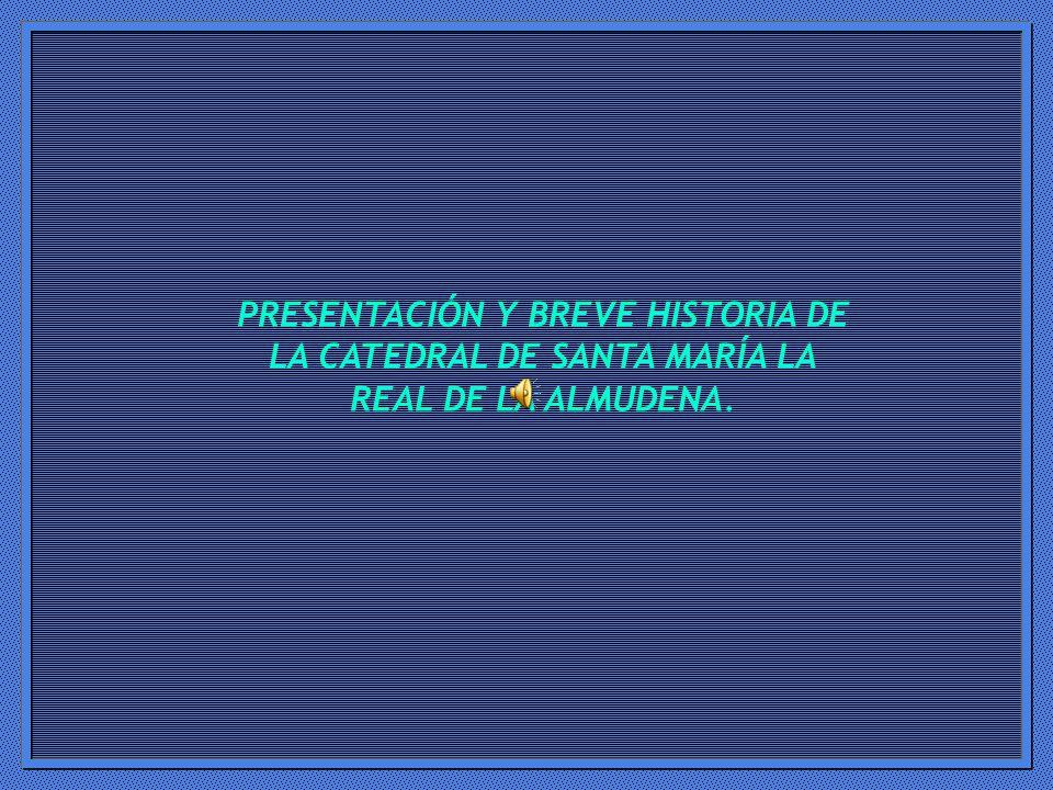 PRESENTACIÓN Y BREVE HISTORIA DE LA CATEDRAL DE SANTA MARÍA LA REAL DE LA ALMUDENA.