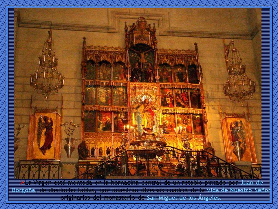 La Virgen está montada en la hornacina central de un retablo pintado por Juan de Borgoña, de dieciocho tablas, que muestran diversos cuadros de la vida de Nuestro Señor originarias del monasterio de San Miguel de los Ángeles.