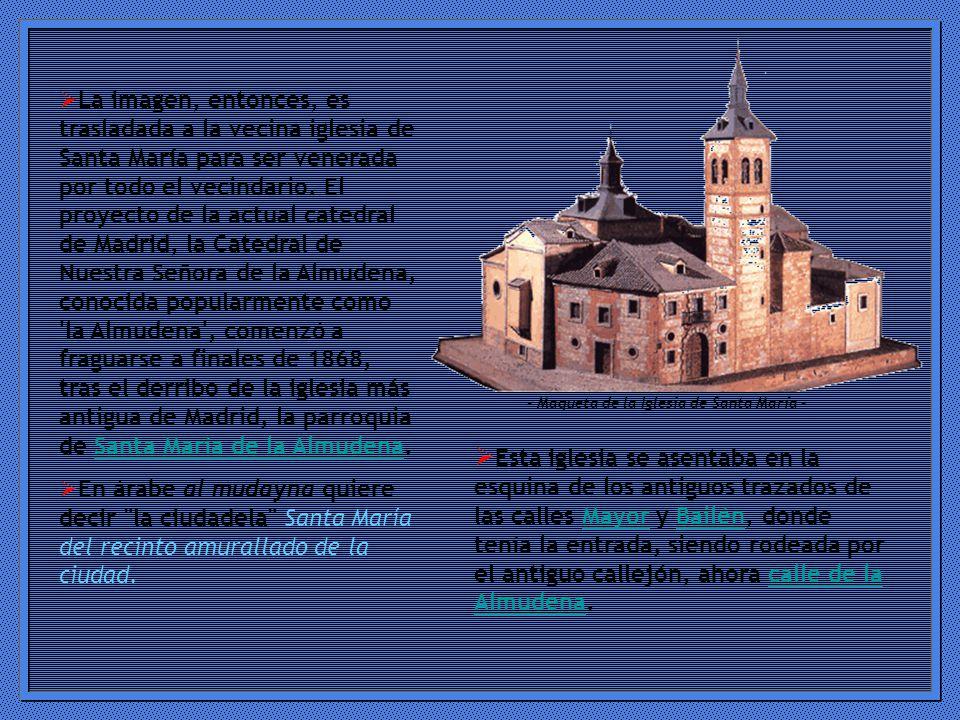 La imagen, entonces, es trasladada a la vecina iglesia de Santa María para ser venerada por todo el vecindario. El proyecto de la actual catedral de Madrid, la Catedral de Nuestra Señora de la Almudena, conocida popularmente como la Almudena , comenzó a fraguarse a finales de 1868, tras el derribo de la iglesia más antigua de Madrid, la parroquia de Santa María de la Almudena.