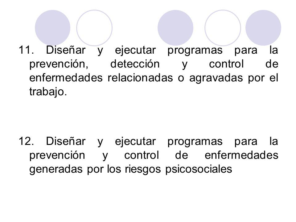 11. Diseñar y ejecutar programas para la prevención, detección y control de enfermedades relacionadas o agravadas por el trabajo.