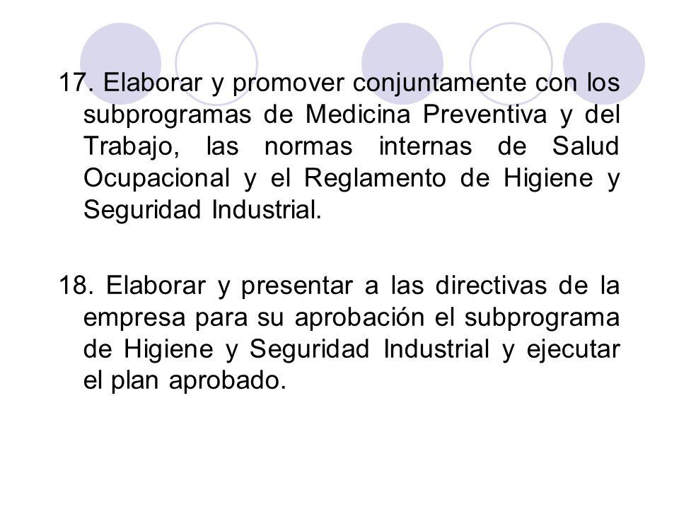 17. Elaborar y promover conjuntamente con los subprogramas de Medicina Preventiva y del Trabajo, las normas internas de Salud Ocupacional y el Reglamento de Higiene y Seguridad Industrial.