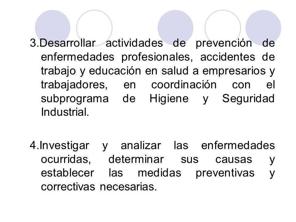 3.Desarrollar actividades de prevención de enfermedades profesionales, accidentes de trabajo y educación en salud a empresarios y trabajadores, en coordinación con el subprograma de Higiene y Seguridad Industrial.