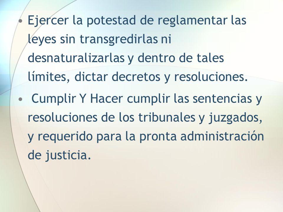 Ejercer la potestad de reglamentar las leyes sin transgredirlas ni desnaturalizarlas y dentro de tales límites, dictar decretos y resoluciones.