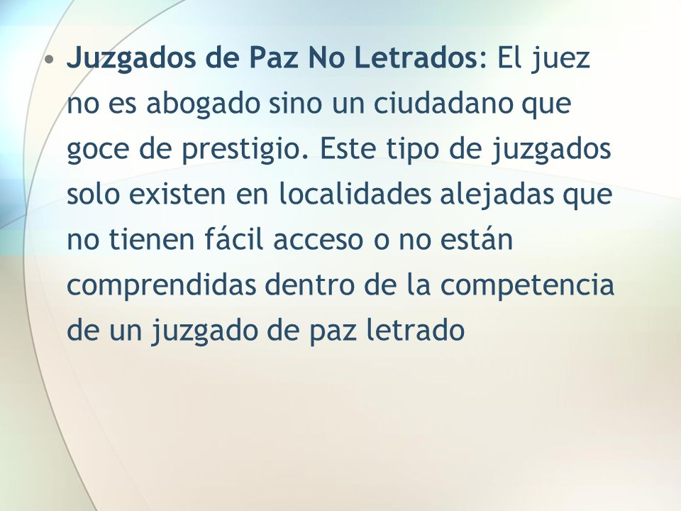 Juzgados de Paz No Letrados: El juez no es abogado sino un ciudadano que goce de prestigio.
