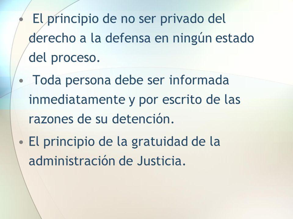 El principio de no ser privado del derecho a la defensa en ningún estado del proceso.