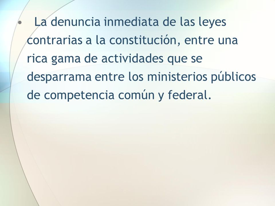 La denuncia inmediata de las leyes contrarias a la constitución, entre una rica gama de actividades que se desparrama entre los ministerios públicos de competencia común y federal.
