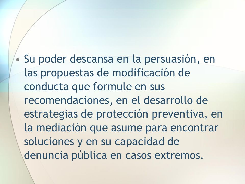 Su poder descansa en la persuasión, en las propuestas de modificación de conducta que formule en sus recomendaciones, en el desarrollo de estrategias de protección preventiva, en la mediación que asume para encontrar soluciones y en su capacidad de denuncia pública en casos extremos.
