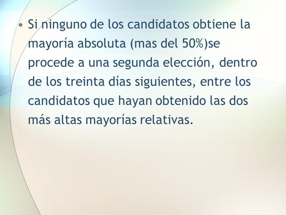 Si ninguno de los candidatos obtiene la mayoría absoluta (mas del 50%)se procede a una segunda elección, dentro de los treinta días siguientes, entre los candidatos que hayan obtenido las dos más altas mayorías relativas.