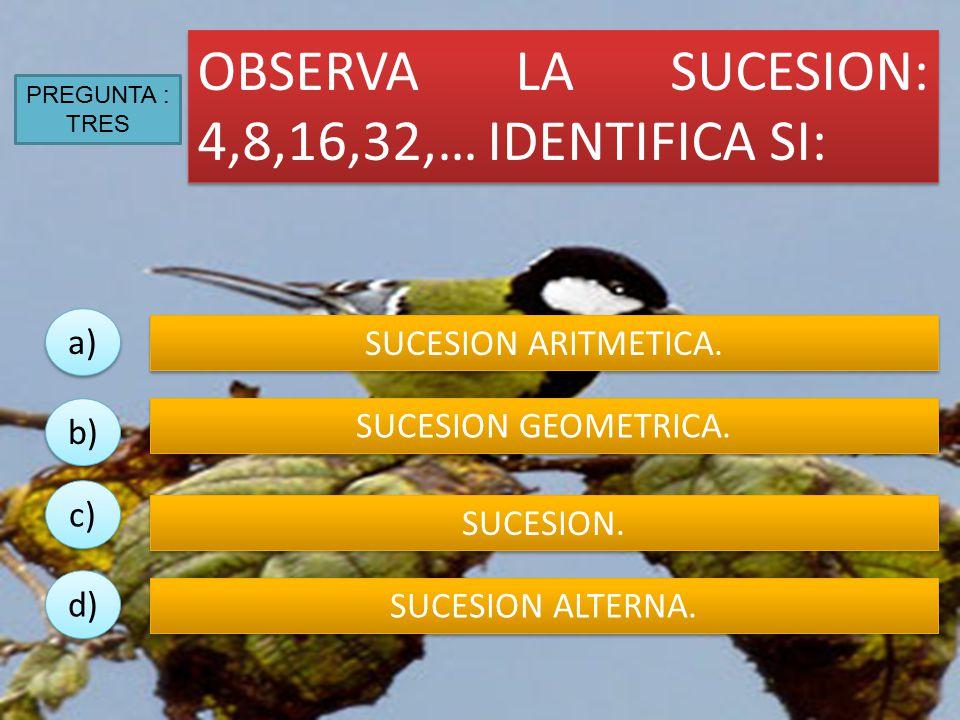 OBSERVA LA SUCESION: 4,8,16,32,… IDENTIFICA SI: