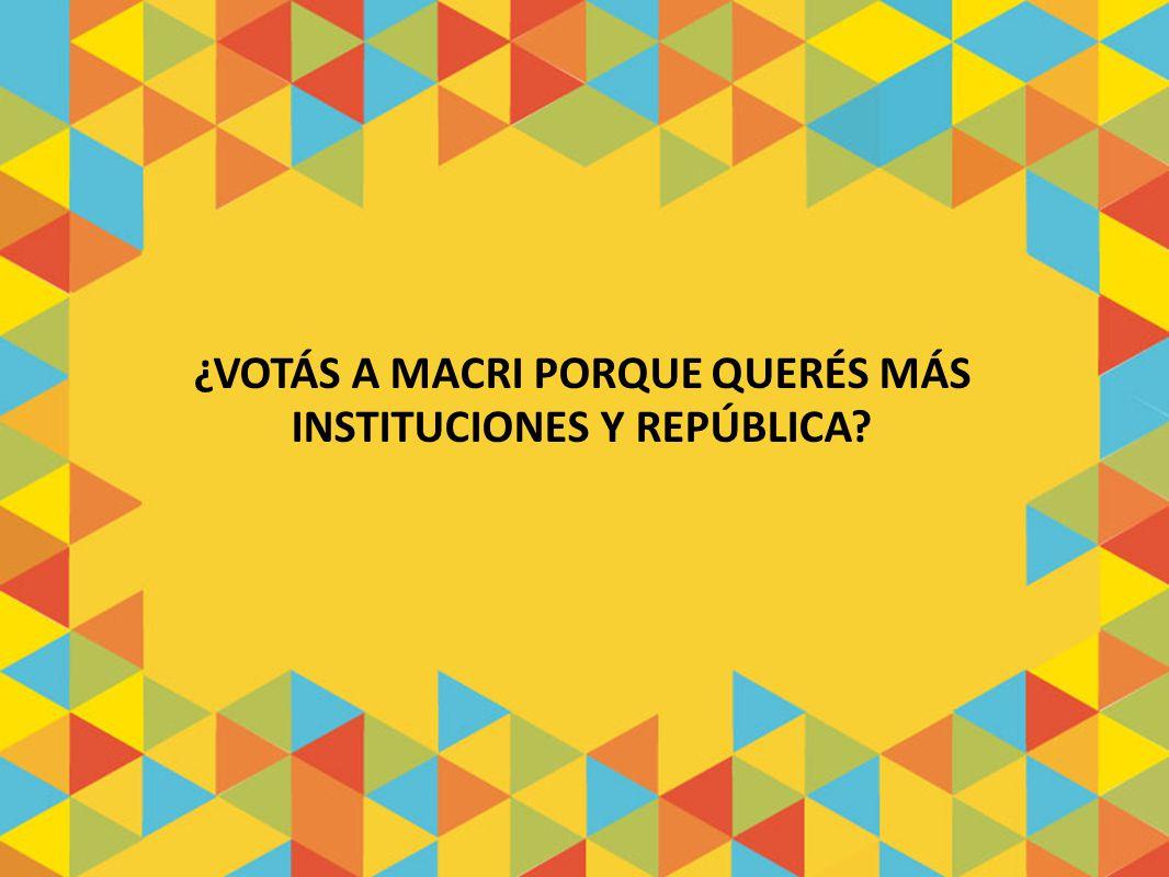 ¿VOTÁS A MACRI PORQUE QUERÉS MÁS INSTITUCIONES Y REPÚBLICA