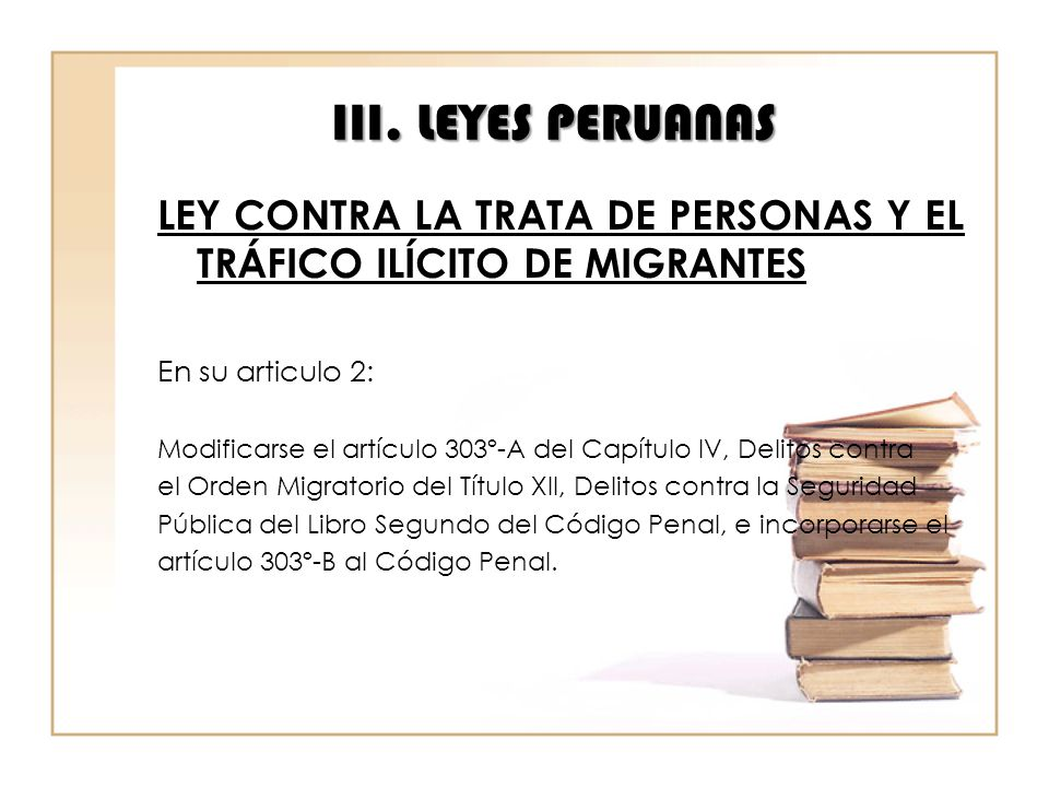 III. LEYES PERUANAS LEY CONTRA LA TRATA DE PERSONAS Y EL TRÁFICO ILÍCITO DE MIGRANTES. En su articulo 2: