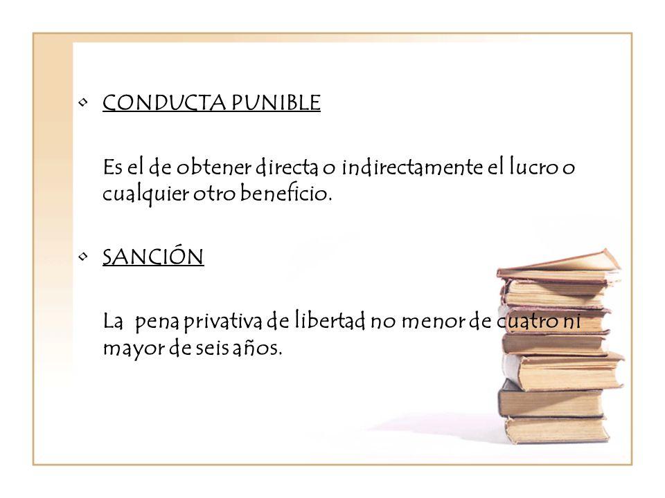 CONDUCTA PUNIBLE Es el de obtener directa o indirectamente el lucro o cualquier otro beneficio. SANCIÓN.