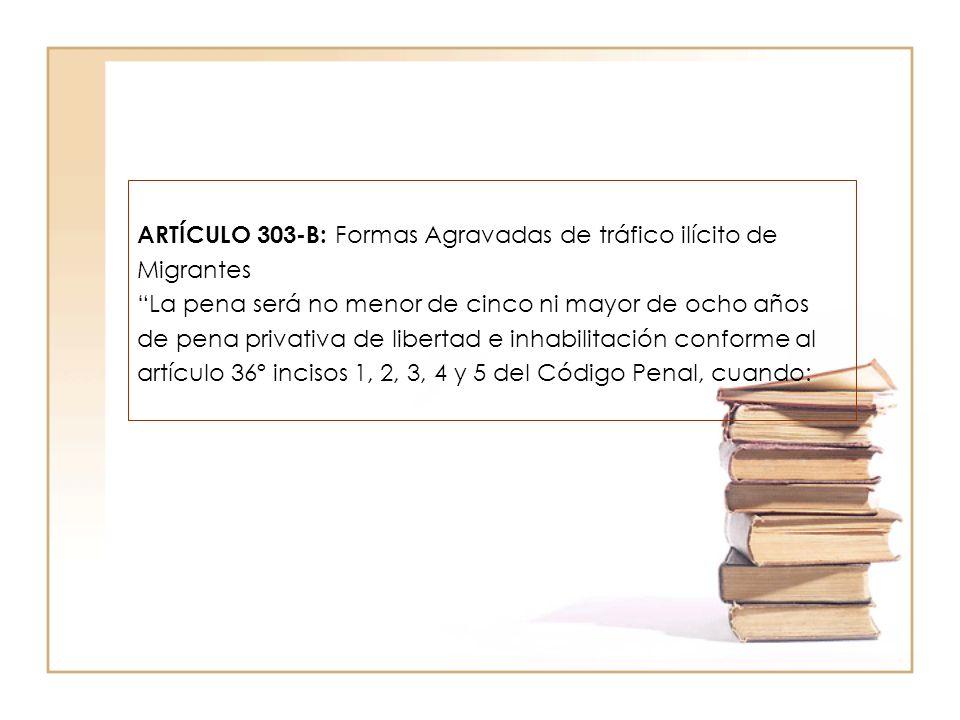 ARTÍCULO 303-B: Formas Agravadas de tráfico ilícito de Migrantes La pena será no menor de cinco ni mayor de ocho años de pena privativa de libertad e inhabilitación conforme al artículo 36º incisos 1, 2, 3, 4 y 5 del Código Penal, cuando: