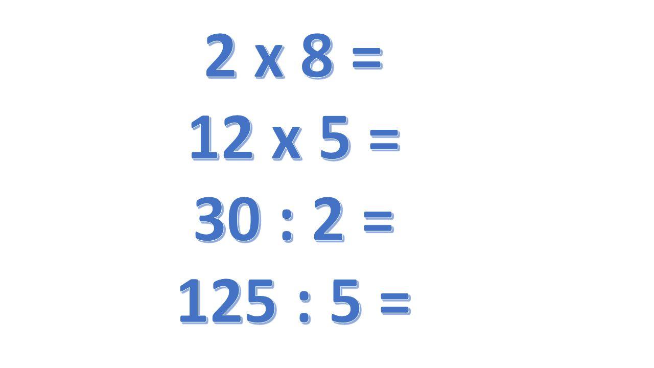 2 x 8 = 12 x 5 = 30 : 2 = 125 : 5 =