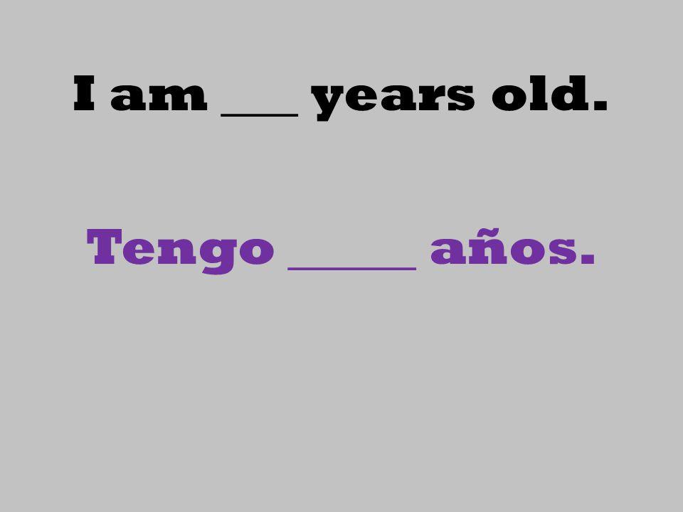 I am ___ years old. Tengo _____ años.