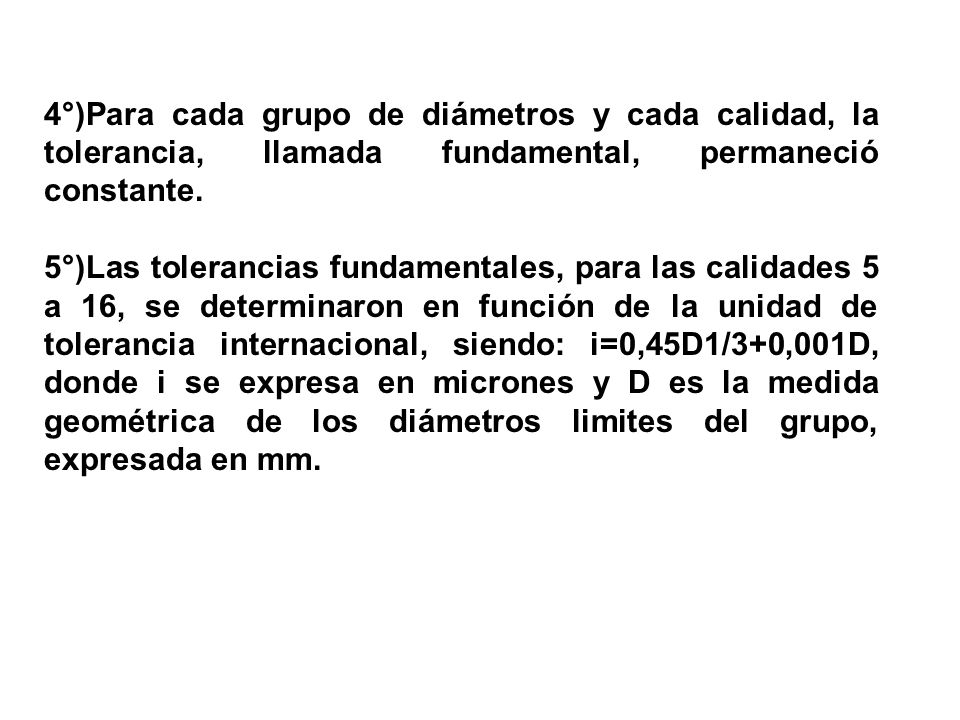 4°)Para cada grupo de diámetros y cada calidad, la tolerancia, llamada fundamental, permaneció constante.