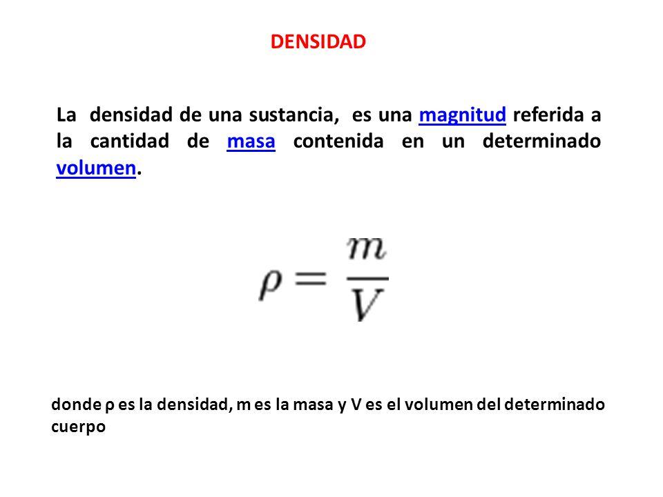 DENSIDAD La densidad de una sustancia, es una magnitud referida a la cantidad de masa contenida en un determinado volumen.