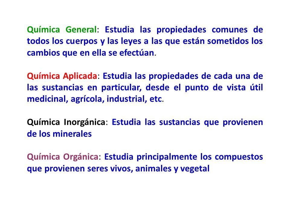 Química General: Estudia las propiedades comunes de todos los cuerpos y las leyes a las que están sometidos los cambios que en ella se efectúan.