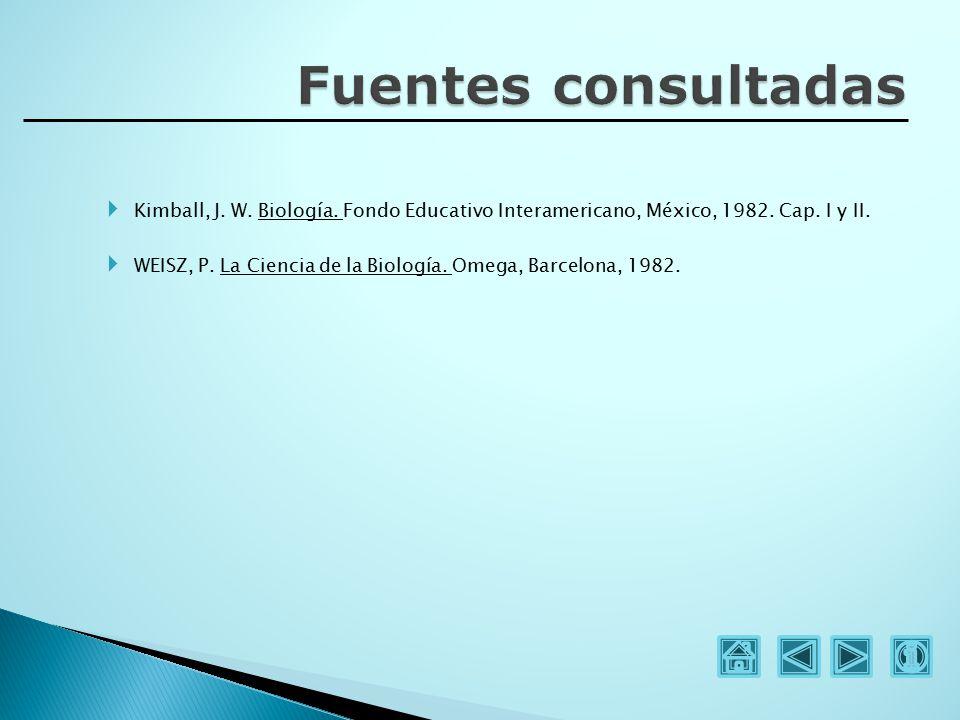 Fuentes consultadas Kimball, J. W. Biología. Fondo Educativo Interamericano, México, 1982. Cap. I y II.