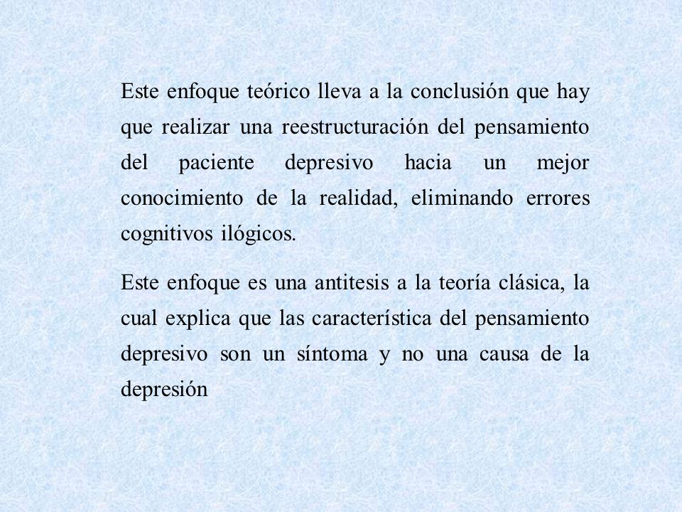 Este enfoque teórico lleva a la conclusión que hay que realizar una reestructuración del pensamiento del paciente depresivo hacia un mejor conocimiento de la realidad, eliminando errores cognitivos ilógicos.