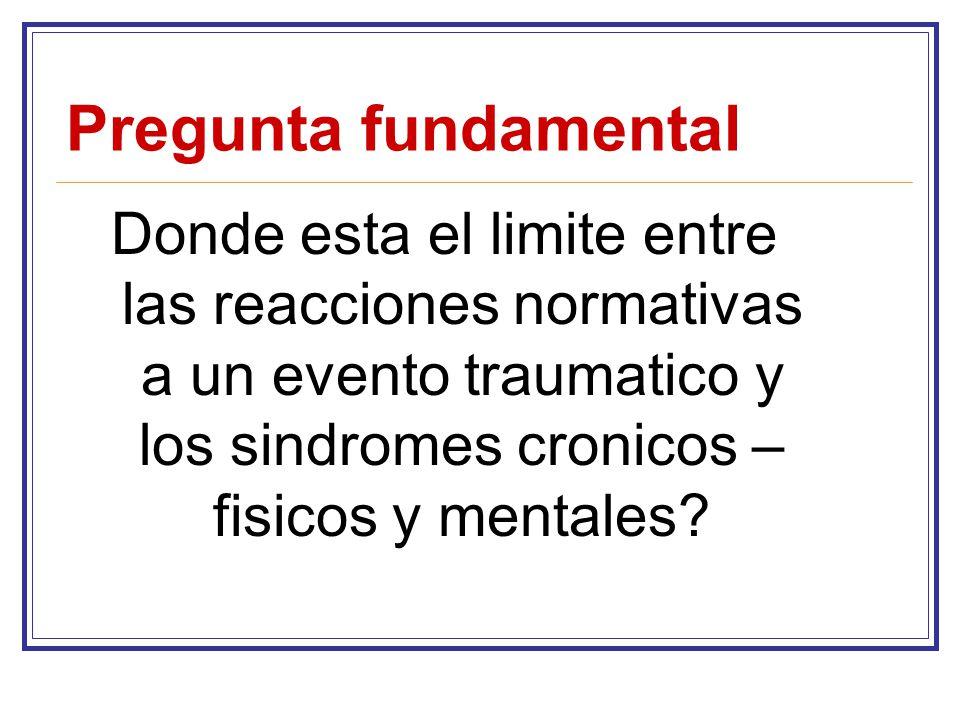 Pregunta fundamental Donde esta el limite entre las reacciones normativas a un evento traumatico y los sindromes cronicos – fisicos y mentales