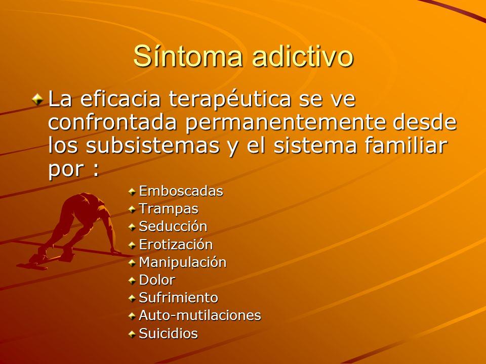 Síntoma adictivo La eficacia terapéutica se ve confrontada permanentemente desde los subsistemas y el sistema familiar por :