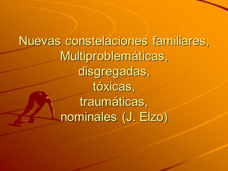 Nuevas constelaciones familiares, Multiproblemáticas, disgregadas, tóxicas, traumáticas, nominales (J.