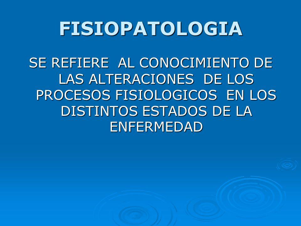FISIOPATOLOGIA SE REFIERE AL CONOCIMIENTO DE LAS ALTERACIONES DE LOS PROCESOS FISIOLOGICOS EN LOS DISTINTOS ESTADOS DE LA ENFERMEDAD.
